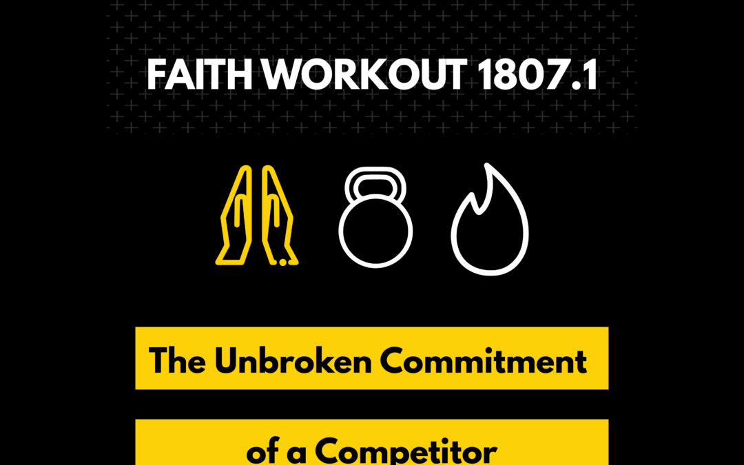 Faith Workout 1807.1 | The Unbroken Commitment of a Competitor